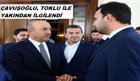 Çavuşoğlu, Toklu ile yakından ilgilendi!