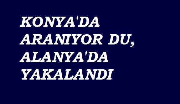 Konya'da aranıyordu, Alanya'da yakalandı
