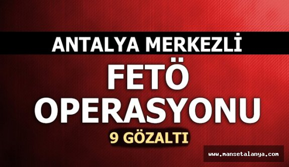 Antalya merkezli 4 ilde FETÖ operasyonu: 9 gözaltı