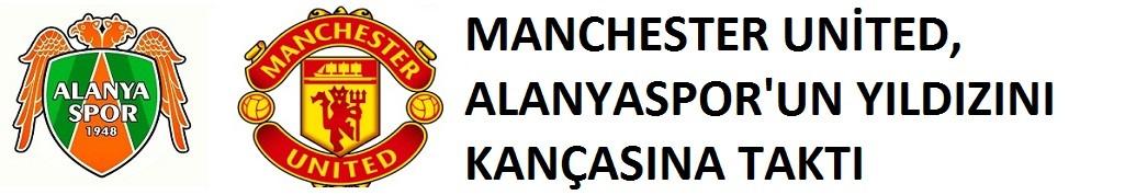 Manchester United, Alanyaspor'un yıldızı...!