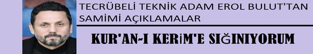 Erol Bulut: Kur-an-ı Kerim'e sığınıyorum!