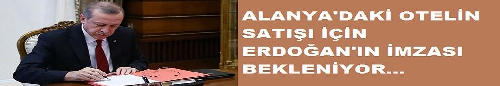 Alanya'da 200 milyon liraya satılan otel için Erdoğan'ın imzası bekleniyor!