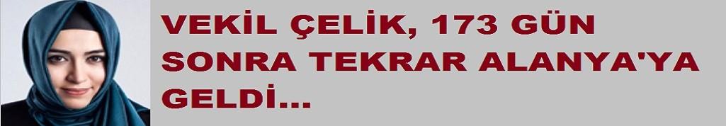 AKP'li vekil Çelik, 173 gün sonra tekrar Alanya'da!