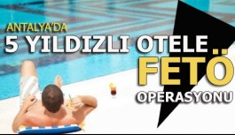5 yıldızlı otele FETÖ operasyonu