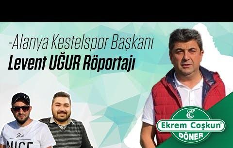 Alanya Kestelspor Başkanı Levent Uğur Röportajı